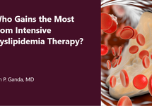 Who Gains the Most from Intensive Dyslipidemia Therapy? & Options for Dyslipidemia Therapies in 2020
