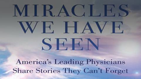 Miracles We Have Seen: Astonishing Medical Stories That Defy Logic